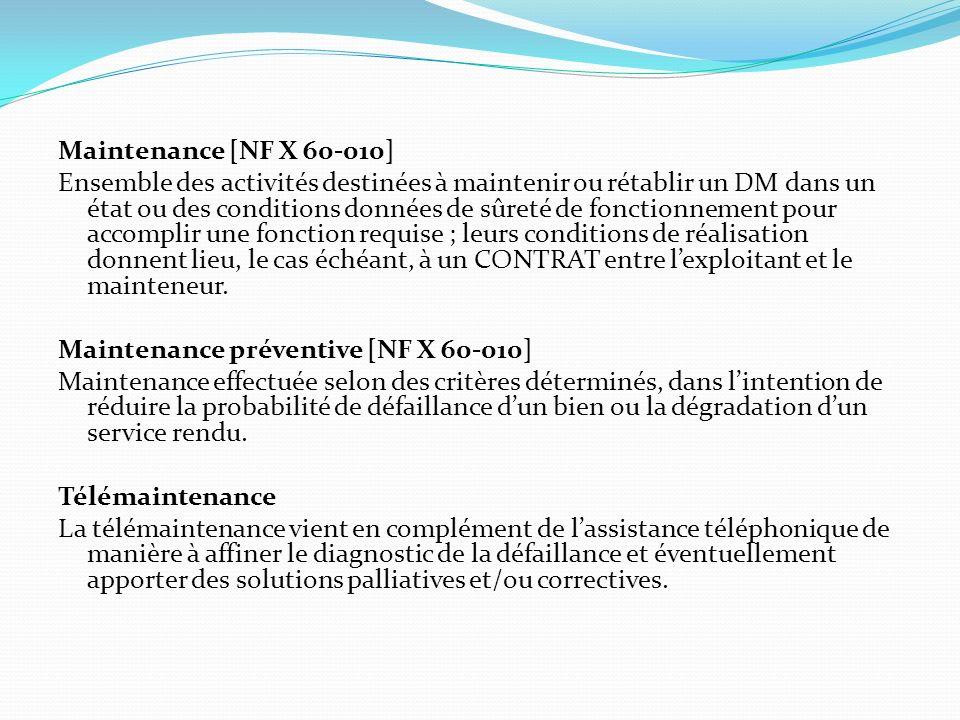 Maintenance [NF X 60-010] Ensemble des activités destinées à maintenir ou rétablir un DM dans un état ou des conditions données de sûreté de fonctionnement pour accomplir une fonction requise ; leurs conditions de réalisation donnent lieu, le cas échéant, à un CONTRAT entre l'exploitant et le mainteneur.